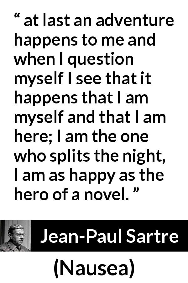 "Jean-Paul Sartre about happiness (""Nausea"", 1938) - at last an adventure happens to me and when I question myself I see that it happens that I am myself and that I am here; I am the one who splits the night, I am as happy as the hero of a novel."