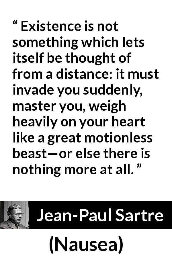 "Jean-Paul Sartre about heart (""Nausea"", 1938) - Existence is not something which lets itself be thought of from a distance: it must invade you suddenly, master you, weigh heavily on your heart like a great motionless beast—or else there is nothing more at all."