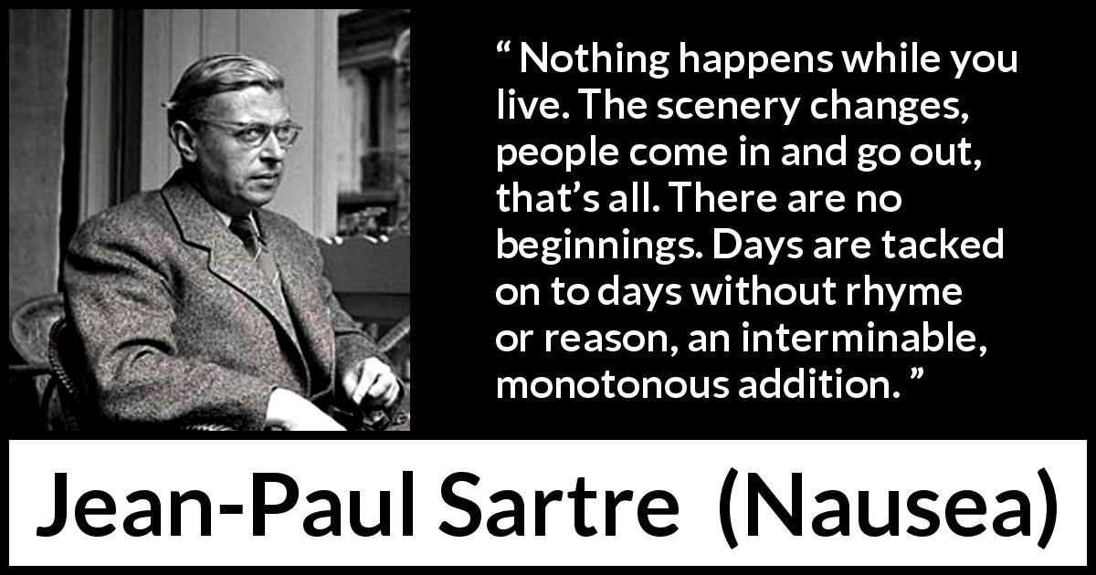 "Jean-Paul Sartre about life (""Nausea"", 1938) - Nothing happens while you live. The scenery changes, people come in and go out, that's all. There are no beginnings. Days are tacked on to days without rhyme or reason, an interminable, monotonous addition."