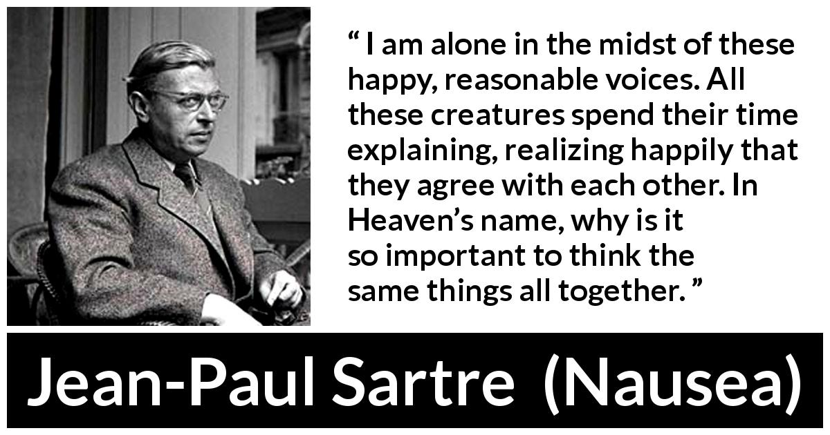 "Jean-Paul Sartre about loneliness (""Nausea"", 1938) - I am alone in the midst of these happy, reasonable voices. All these creatures spend their time explaining, realizing happily that they agree with each other. In Heaven's name, why is it so important to think the same things all together."