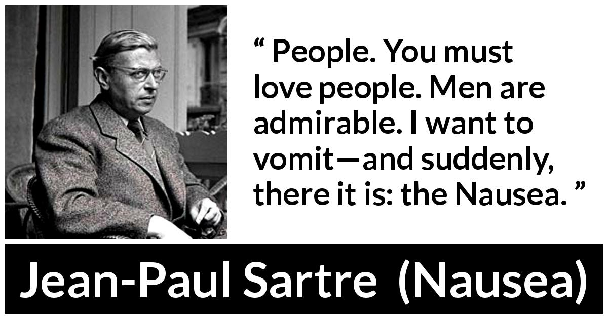 "Jean-Paul Sartre about people (""Nausea"", 1938) - People. You must love people. Men are admirable. I want to vomit—and suddenly, there it is: the Nausea."