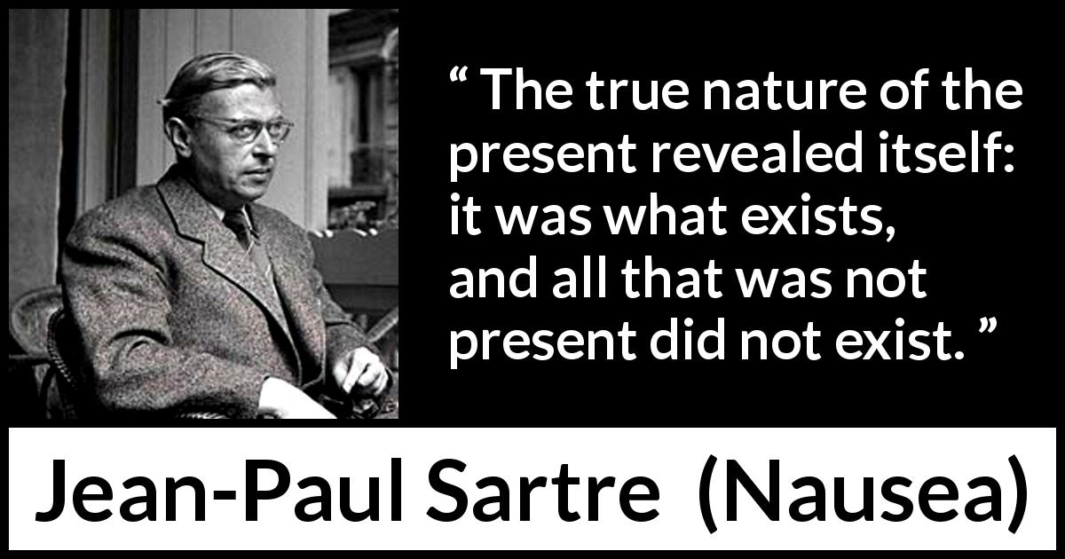 Jean-Paul Sartre - Nausea - The true nature of the present revealed itself: it was what exists, and all that was not present did not exist.