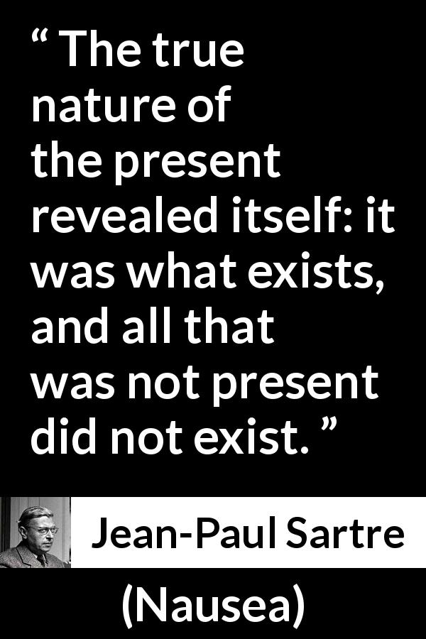 "Jean-Paul Sartre about present (""Nausea"", 1938) - The true nature of the present revealed itself: it was what exists, and all that was not present did not exist."