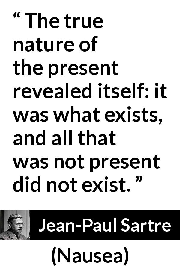Jean-Paul Sartre quote about present from Nausea (1938) - The true nature of the present revealed itself: it was what exists, and all that was not present did not exist.