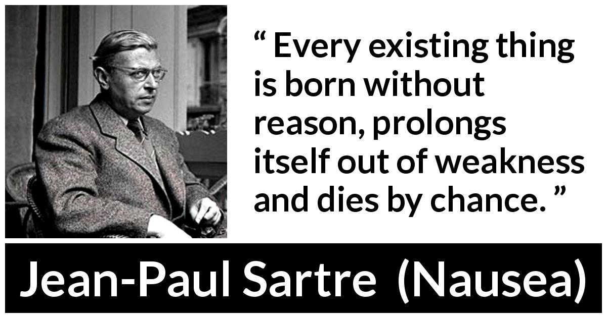 Jean-Paul Sartre - Nausea - Every existing thing is born without reason, prolongs itself out of weakness and dies by chance.