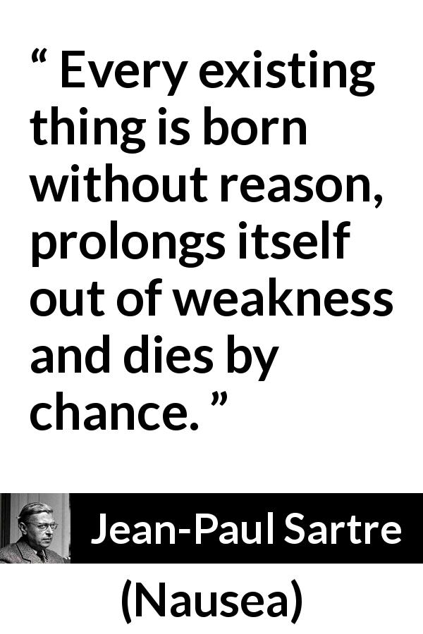 Jean-Paul Sartre quote about reason from Nausea (1938) - Every existing thing is born without reason, prolongs itself out of weakness and dies by chance.