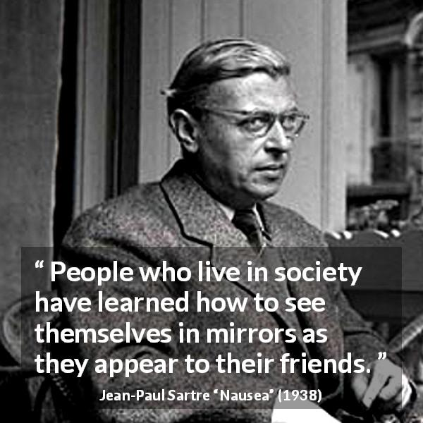 "Jean-Paul Sartre about society (""Nausea"", 1938) - People who live in society have learned how to see themselves in mirrors as they appear to their friends."
