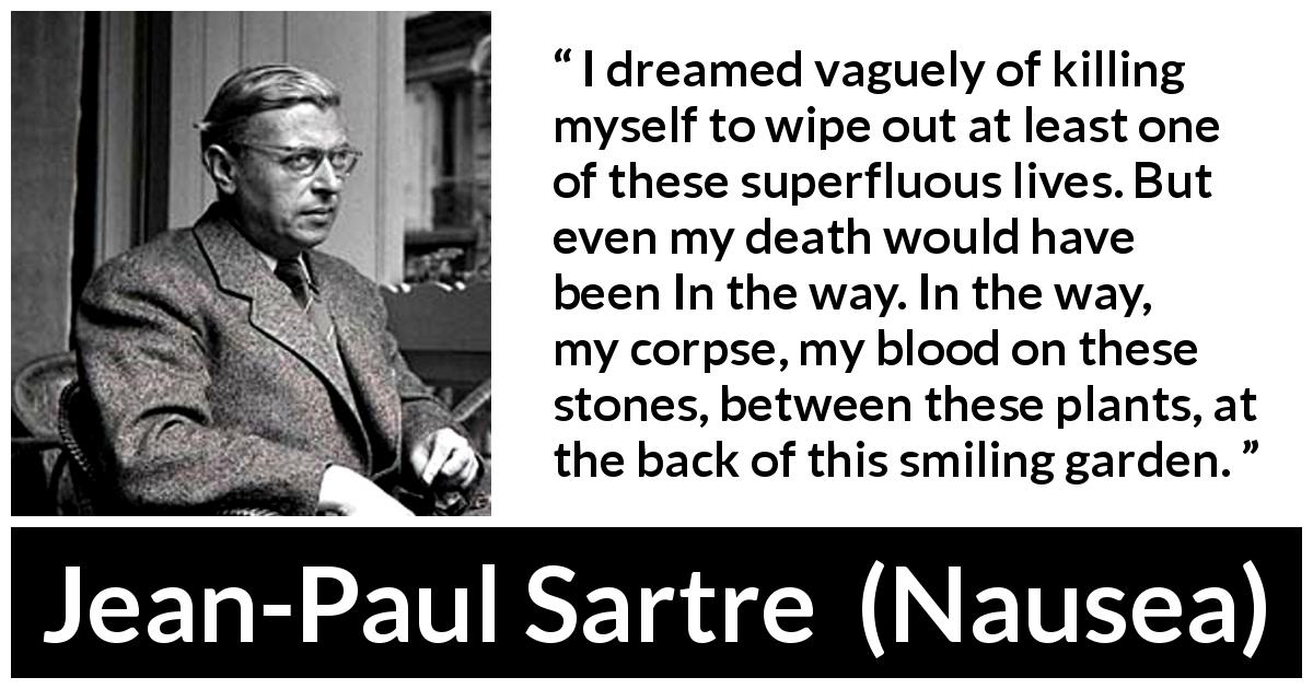 Jean-Paul Sartre - Nausea - I dreamed vaguely of killing myself to wipe out at least one of these superfluous lives. But even my death would have been In the way. In the way, my corpse, my blood on these stones, between these plants, at the back of this smiling garden.