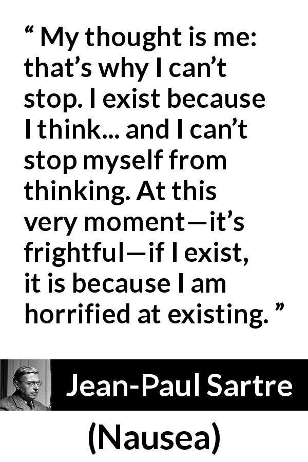 "Jean-Paul Sartre about thinking (""Nausea"", 1938) - My thought is me: that's why I can't stop. I exist because I think... and I can't stop myself from thinking. At this very moment—it's frightful—if I exist, it is because I am horrified at existing."