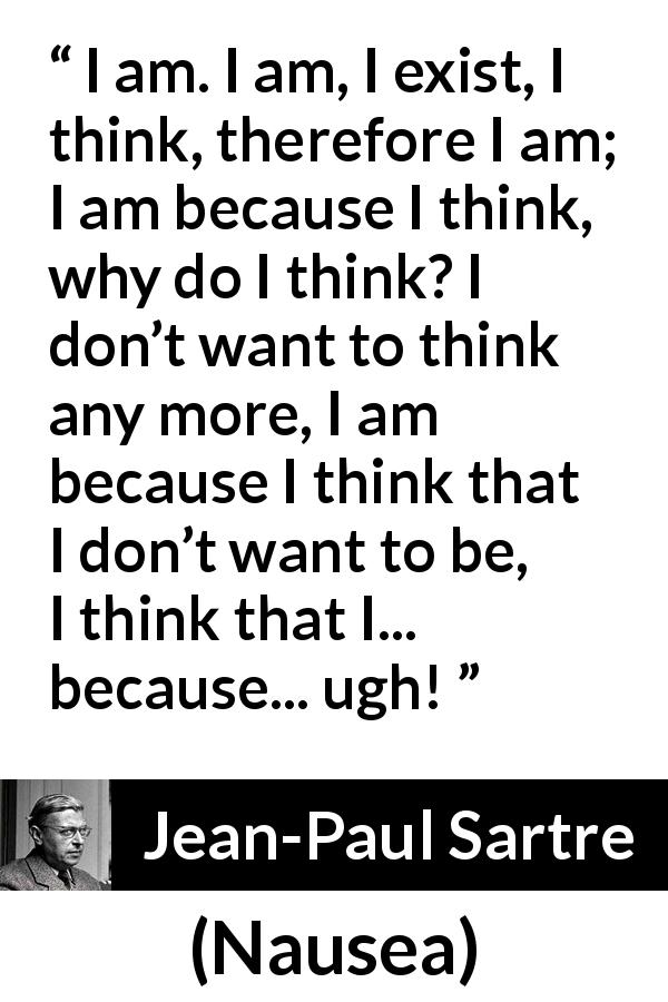 "Jean-Paul Sartre about thought (""Nausea"", 1938) - I am. I am, I exist, I think, therefore I am; I am because I think, why do I think? I don't want to think any more, I am because I think that I don't want to be, I think that I... because... ugh!"