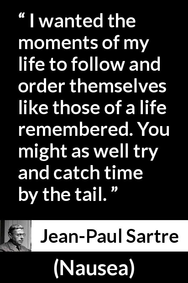 Jean-Paul Sartre quote about time from Nausea (1938) - I wanted the moments of my life to follow and order themselves like those of a life remembered. You might as well try and catch time by the tail.