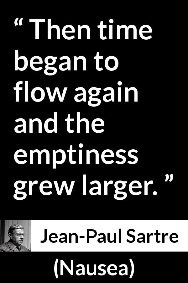 Jean-Paul Sartre quote about time from Nausea (1938) - Then time began to flow again and the emptiness grew larger.