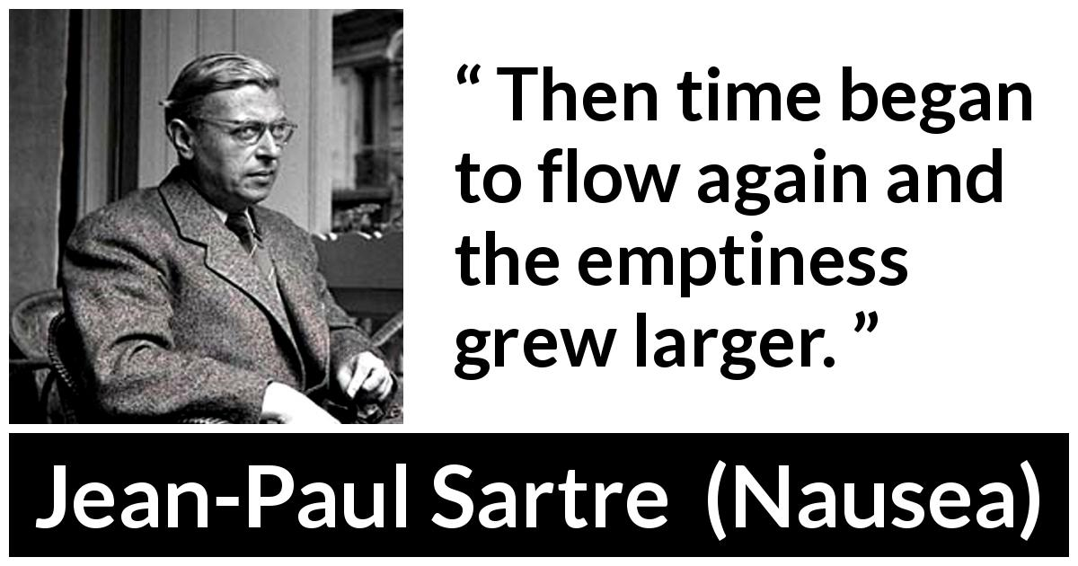 Jean-Paul Sartre - Nausea - Then time began to flow again and the emptiness grew larger.