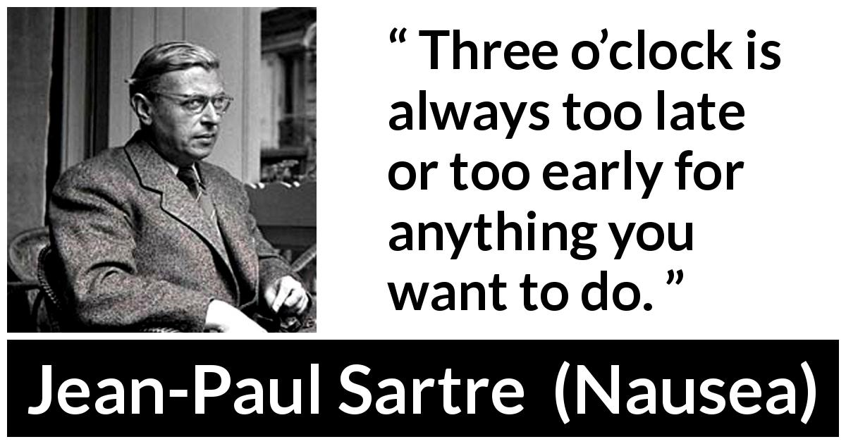"Jean-Paul Sartre about time (""Nausea"", 1938) - Three o'clock is always too late or too early for anything you want to do."