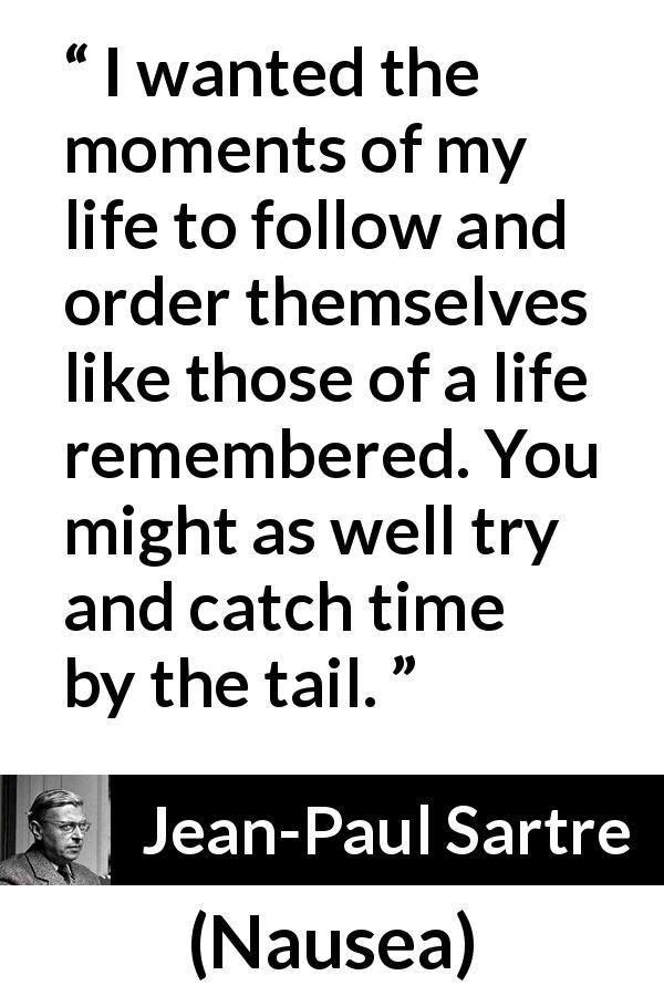 "Jean-Paul Sartre about time (""Nausea"", 1938) - I wanted the moments of my life to follow and order themselves like those of a life remembered. You might as well try and catch time by the tail."