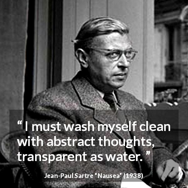 Jean-Paul Sartre quote about transparency from Nausea (1938) - I must wash myself clean with abstract thoughts, transparent as water.