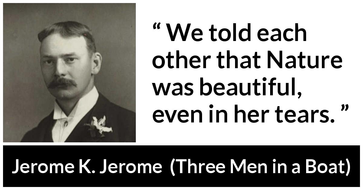 "Jerome K. Jerome about beauty (""Three Men in a Boat"", 1889) - We told each other that Nature was beautiful, even in her tears."