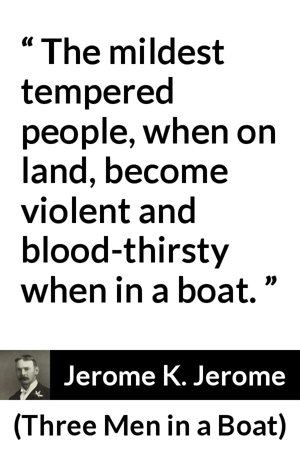 "Jerome K. Jerome about boat (""Three Men in a Boat"", 1889) - The mildest tempered people, when on land, become violent and blood-thirsty when in a boat."