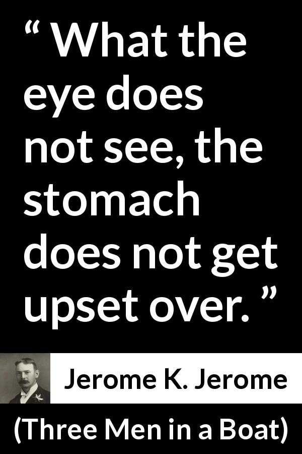 Jerome K. Jerome quote about eyes from Three Men in a Boat (1889) - What the eye does not see, the stomach does not get upset over.