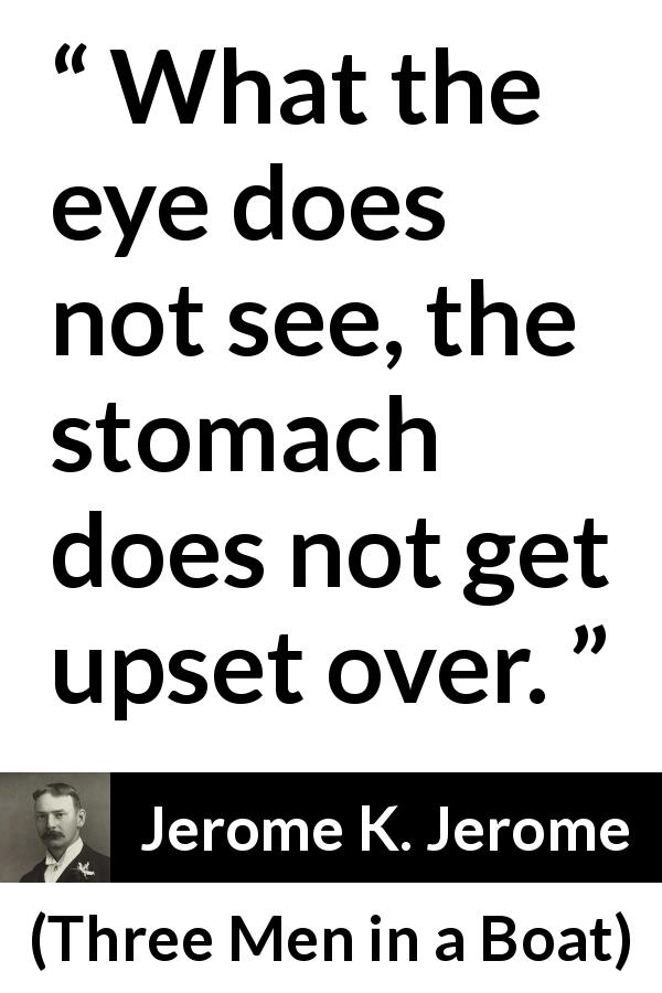 Jerome K. Jerome - Three Men in a Boat - What the eye does not see, the stomach does not get upset over.