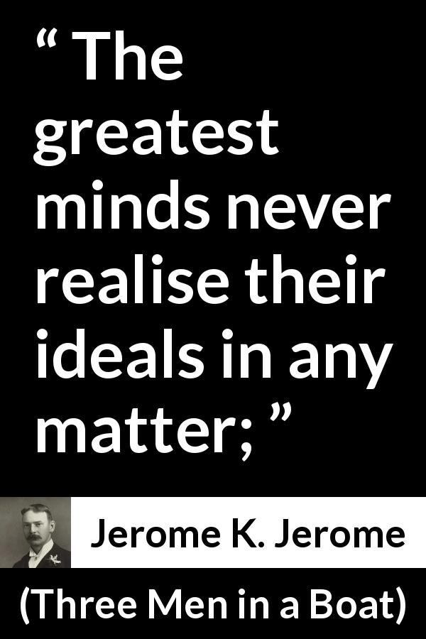 Jerome K. Jerome quote about greatness from Three Men in a Boat - The greatest minds never realise their ideals in any matter;