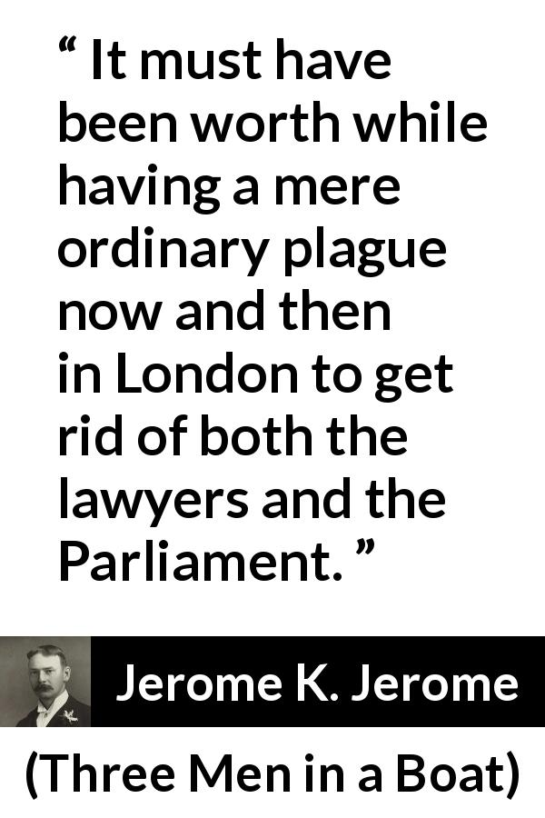 "Jerome K. Jerome about lawyer (""Three Men in a Boat"", 1889) - It must have been worth while having a mere ordinary plague now and then in London to get rid of both the lawyers and the Parliament."