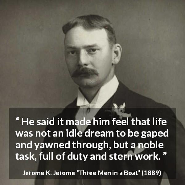 "Jerome K. Jerome about life (""Three Men in a Boat"", 1889) - He said it made him feel that life was not an idle dream to be gaped and yawned through, but a noble task, full of duty and stern work."