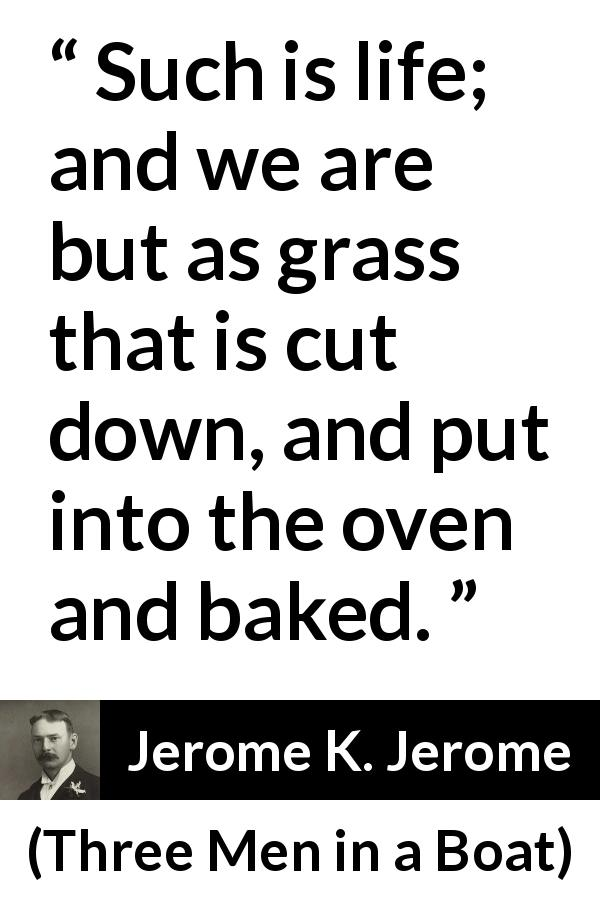 "Jerome K. Jerome about life (""Three Men in a Boat"", 1889) - Such is life; and we are but as grass that is cut down, and put into the oven and baked."