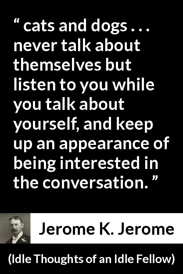 "Jerome K. Jerome about listening (""Idle Thoughts of an Idle Fellow"", 1886) - cats and dogs . . . never talk about themselves but listen to you while you talk about yourself, and keep up an appearance of being interested in the conversation."
