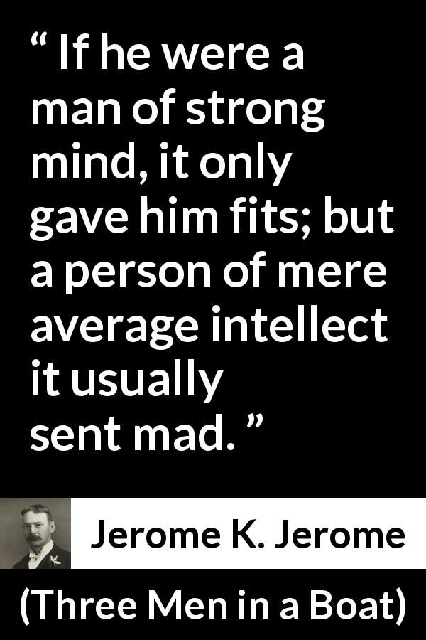 "Jerome K. Jerome about madness (""Three Men in a Boat"", 1889) - If he were a man of strong mind, it only gave him fits; but a person of mere average intellect it usually sent mad."