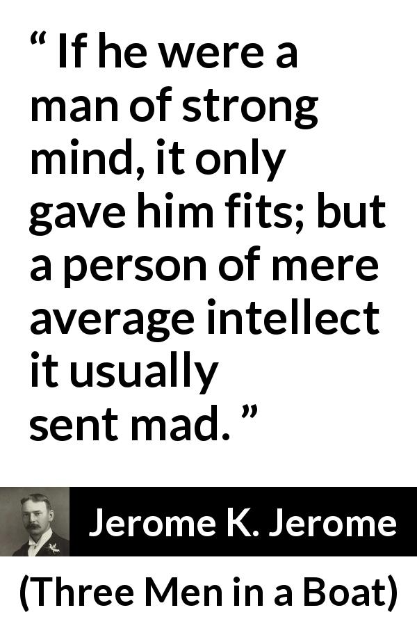 Jerome K. Jerome - Three Men in a Boat - If he were a man of strong mind, it only gave him fits; but a person of mere average intellect it usually sent mad.