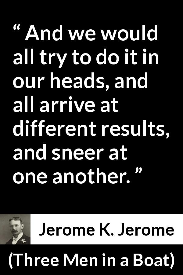 Jerome K. Jerome quote about mind from Three Men in a Boat (1889) - And we would all try to do it in our heads, and all arrive at different results, and sneer at one another.