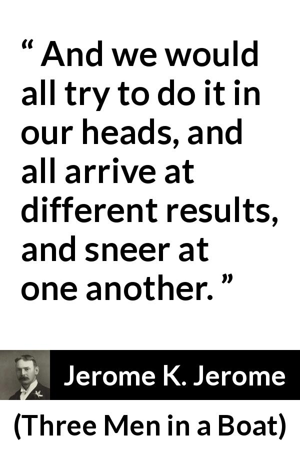 Jerome K. Jerome - Three Men in a Boat - And we would all try to do it in our heads, and all arrive at different results, and sneer at one another.