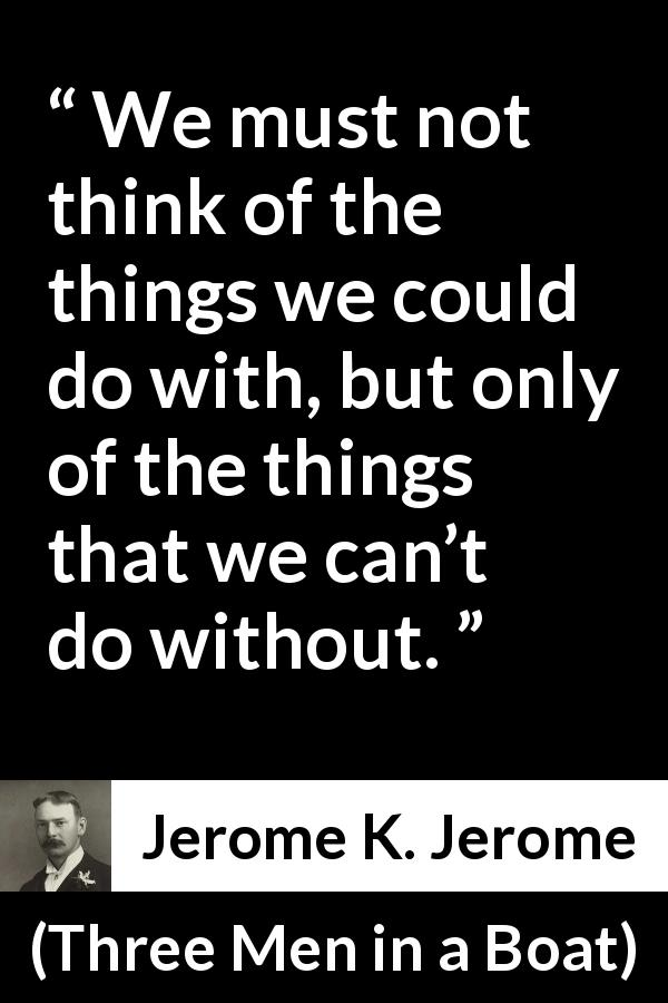"Jerome K. Jerome about necessity (""Three Men in a Boat"", 1889) - We must not think of the things we could do with, but only of the things that we can't do without."