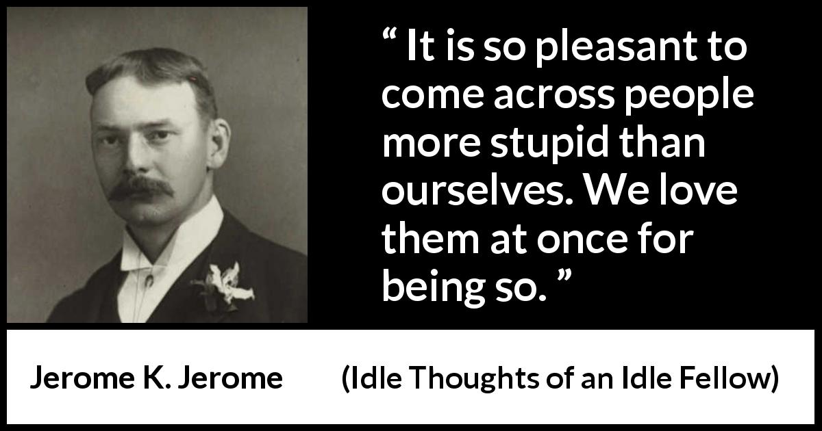 "Jerome K. Jerome about pleasure (""Idle Thoughts of an Idle Fellow"", 1886) - It is so pleasant to come across people more stupid than ourselves. We love them at once for being so."