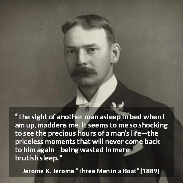 "Jerome K. Jerome about time (""Three Men in a Boat"", 1889) - the sight of another man asleep in bed when I am up, maddens me. It seems to me so shocking to see the precious hours of a man's life—the priceless moments that will never come back to him again—being wasted in mere brutish sleep."