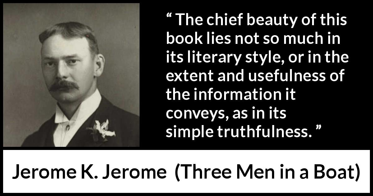 "Jerome K. Jerome about truth (""Three Men in a Boat"", 1889) - The chief beauty of this book lies not so much in its literary style, or in the extent and usefulness of the information it conveys, as in its simple truthfulness."