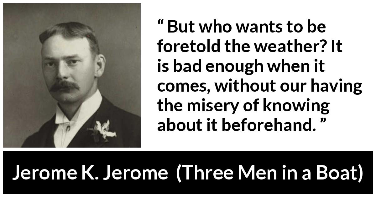 "Jerome K. Jerome about weather (""Three Men in a Boat"", 1889) - But who wants to be foretold the weather? It is bad enough when it comes, without our having the misery of knowing about it beforehand."