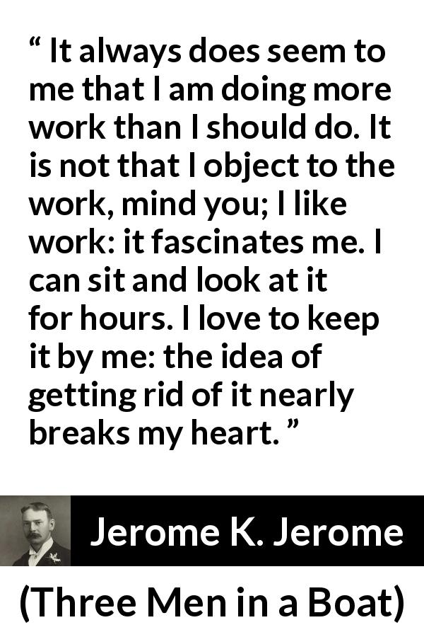Jerome K. Jerome quote about work from Three Men in a Boat (1889) - It always does seem to me that I am doing more work than I should do. It is not that I object to the work, mind you; I like work: it fascinates me. I can sit and look at it for hours. I love to keep it by me: the idea of getting rid of it nearly breaks my heart.