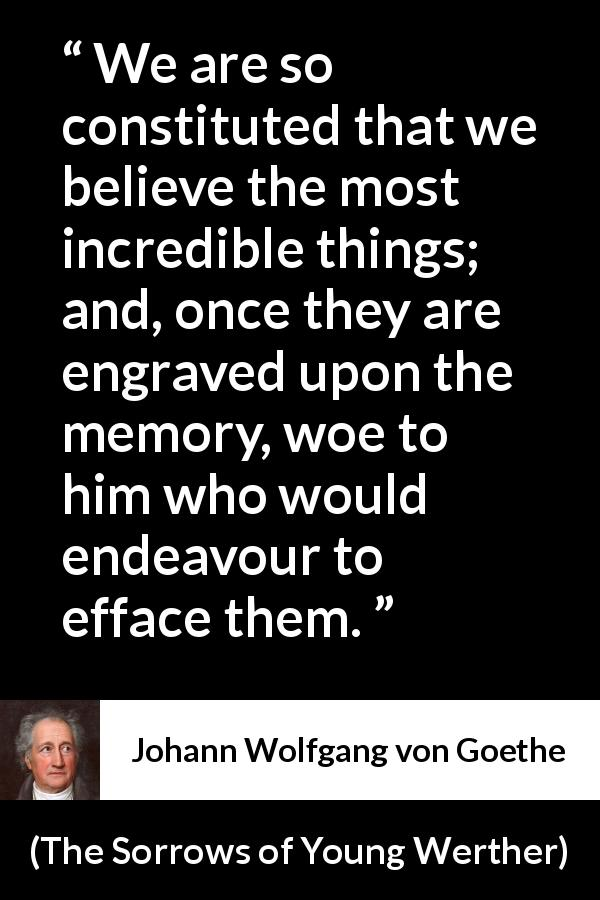 Johann Wolfgang von Goethe quote about belief from The Sorrows of Young Werther (1774) - We are so constituted that we believe the most incredible things; and, once they are engraved upon the memory, woe to him who would endeavour to efface them.