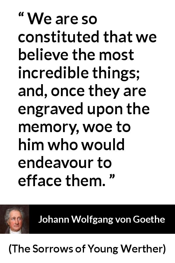 "Johann Wolfgang von Goethe about belief (""The Sorrows of Young Werther"", 1774) - We are so constituted that we believe the most incredible things; and, once they are engraved upon the memory, woe to him who would endeavour to efface them."