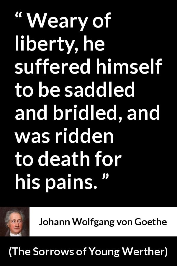 Johann Wolfgang von Goethe quote about death from The Sorrows of Young Werther (1774) - Weary of liberty, he suffered himself to be saddled and bridled, and was ridden to death for his pains.