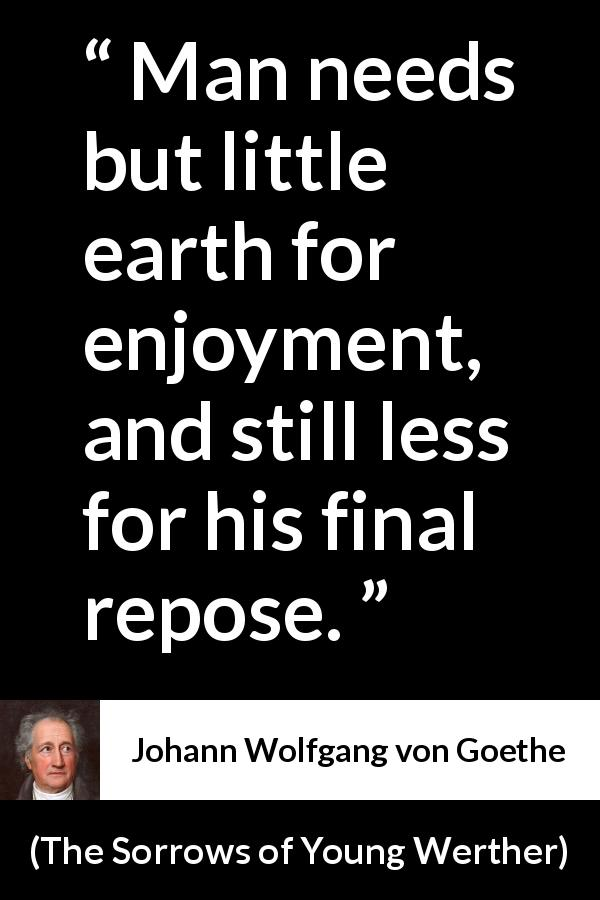"Johann Wolfgang von Goethe about death (""The Sorrows of Young Werther"", 1774) - Man needs but little earth for enjoyment, and still less for his final repose."