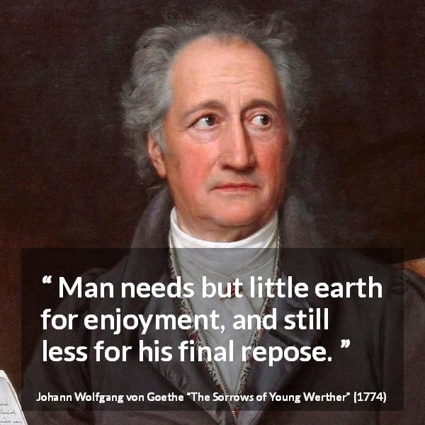 Johann Wolfgang von Goethe quote about death from The Sorrows of Young Werther (1774) - Man needs but little earth for enjoyment, and still less for his final repose.