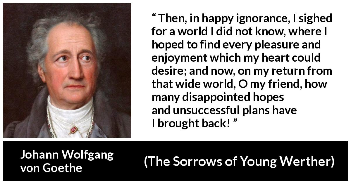 "Johann Wolfgang von Goethe about disappointment (""The Sorrows of Young Werther"", 1774) - Then, in happy ignorance, I sighed for a world I did not know, where I hoped to find every pleasure and enjoyment which my heart could desire; and now, on my return from that wide world, O my friend, how many disappointed hopes and unsuccessful plans have I brought back!"