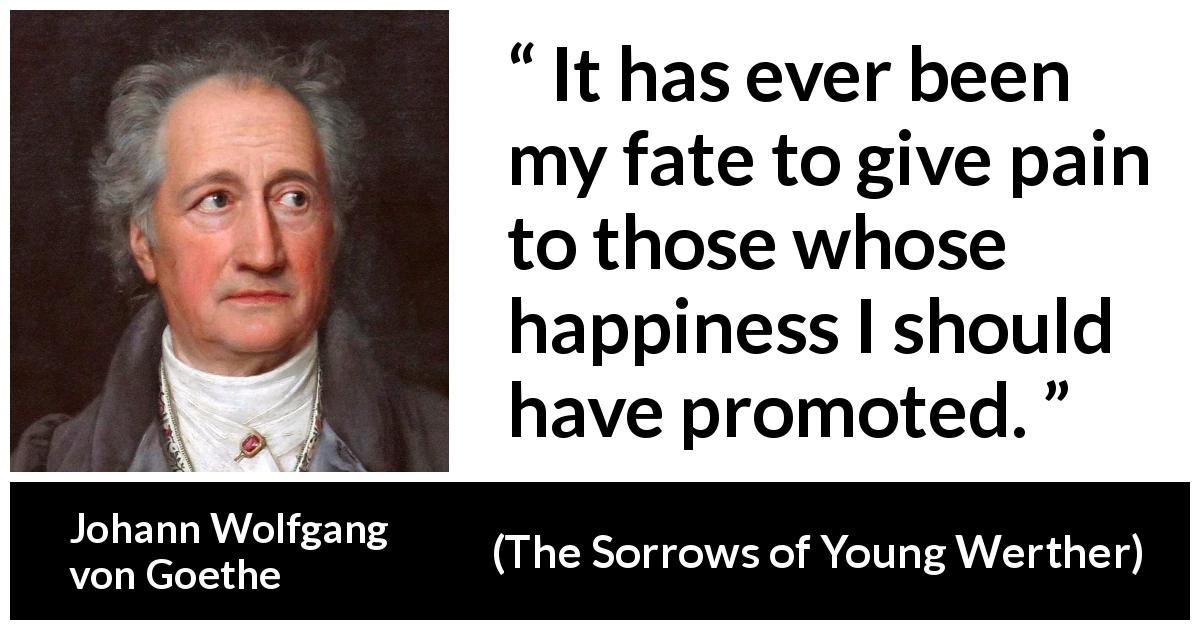 "Johann Wolfgang von Goethe about fate (""The Sorrows of Young Werther"", 1774) - It has ever been my fate to give pain to those whose happiness I should have promoted."