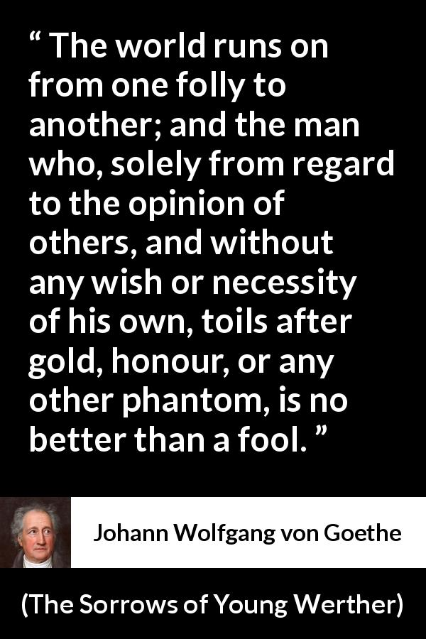 "Johann Wolfgang von Goethe about foolishness (""The Sorrows of Young Werther"", 1774) - The world runs on from one folly to another; and the man who, solely from regard to the opinion of others, and without any wish or necessity of his own, toils after gold, honour, or any other phantom, is no better than a fool."
