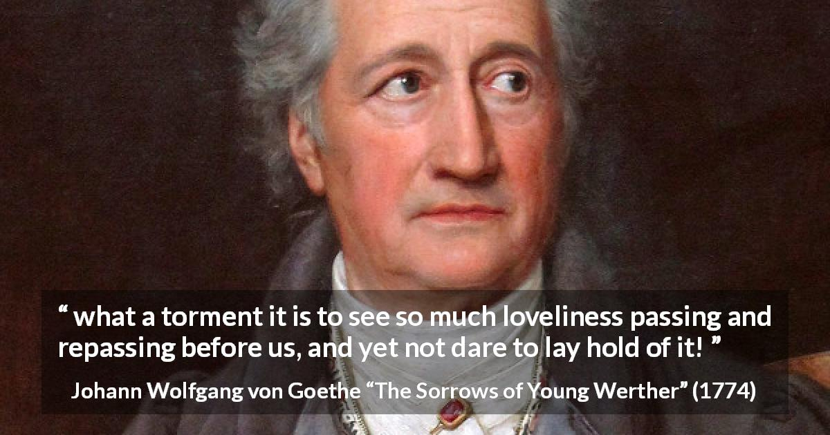 "Johann Wolfgang von Goethe about frustration (""The Sorrows of Young Werther"", 1774) - what a torment it is to see so much loveliness passing and repassing before us, and yet not dare to lay hold of it!"