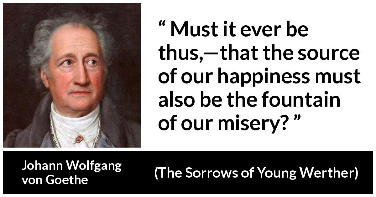 "Johann Wolfgang von Goethe about happiness (""The Sorrows of Young Werther"", 1774) - Must it ever be thus,—that the source of our happiness must also be the fountain of our misery?"