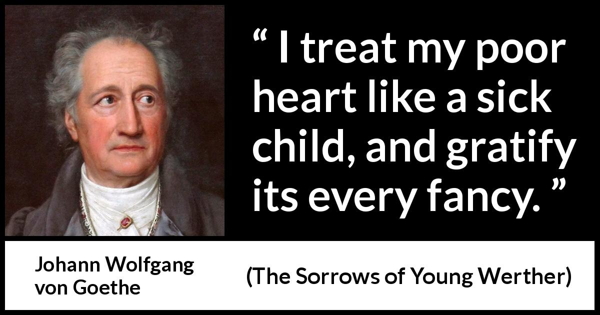 "Johann Wolfgang von Goethe about heart (""The Sorrows of Young Werther"", 1774) - I treat my poor heart like a sick child, and gratify its every fancy."